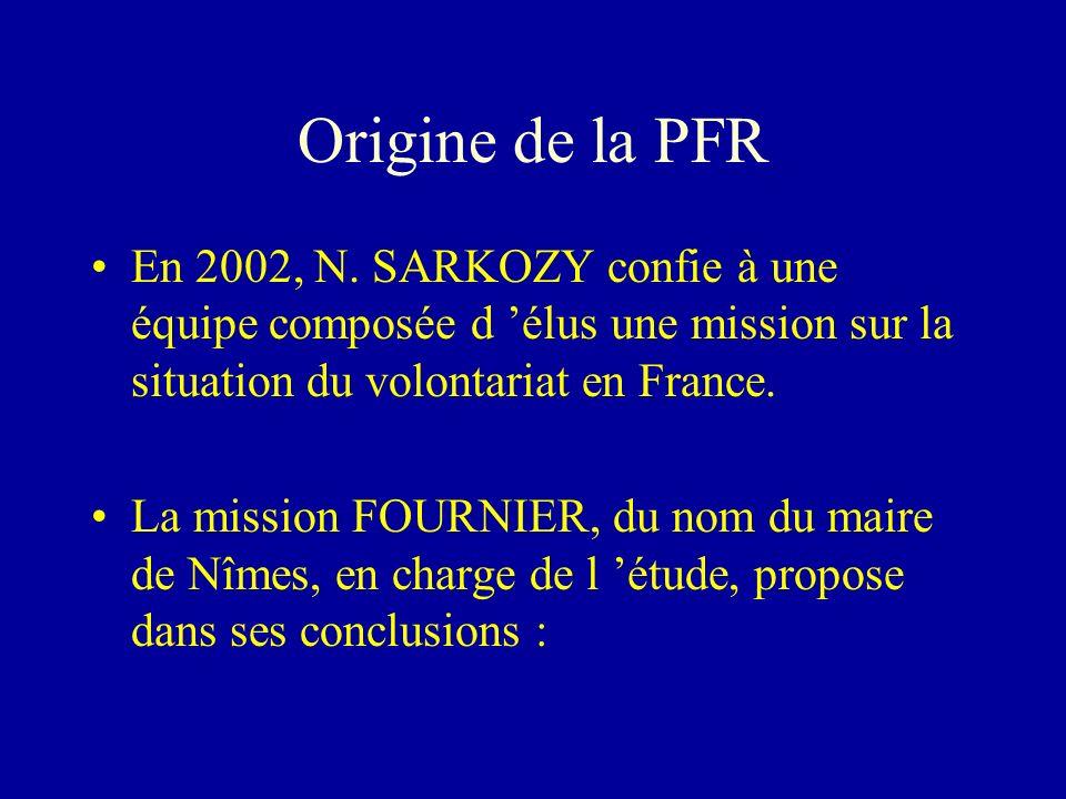 Origine de la PFR En 2002, N. SARKOZY confie à une équipe composée d élus une mission sur la situation du volontariat en France. La mission FOURNIER,