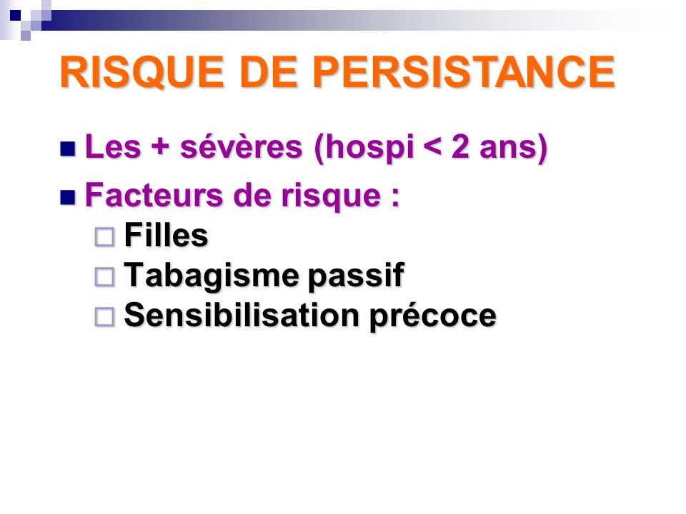 Les + sévères (hospi < 2 ans) Les + sévères (hospi < 2 ans) Facteurs de risque : Facteurs de risque : Filles Filles Tabagisme passif Tabagisme passif Sensibilisation précoce Sensibilisation précoce RISQUE DE PERSISTANCE