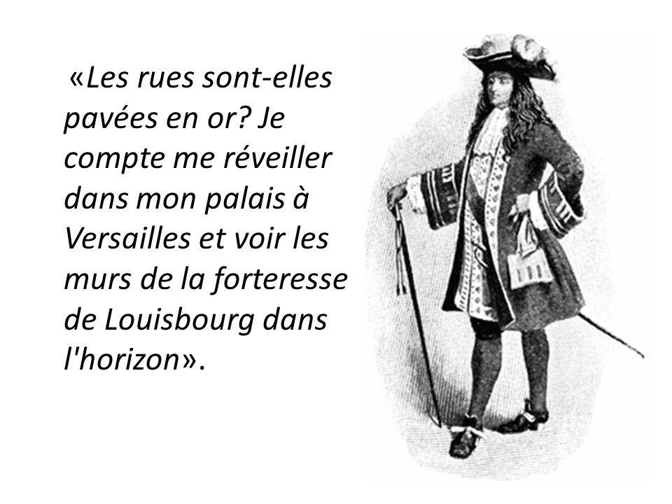 «Les rues sont-elles pavées en or? Je compte me réveiller dans mon palais à Versailles et voir les murs de la forteresse de Louisbourg dans l'horizon»