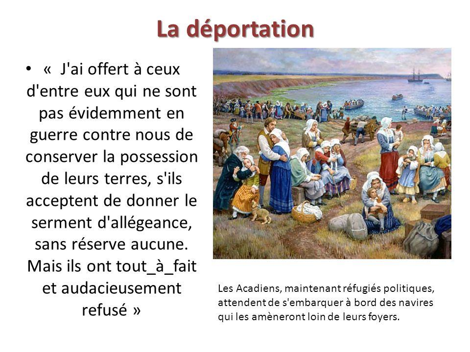 La déportation « J ai offert à ceux d entre eux qui ne sont pas évidemment en guerre contre nous de conserver la possession de leurs terres, s ils acceptent de donner le serment d allégeance, sans réserve aucune.