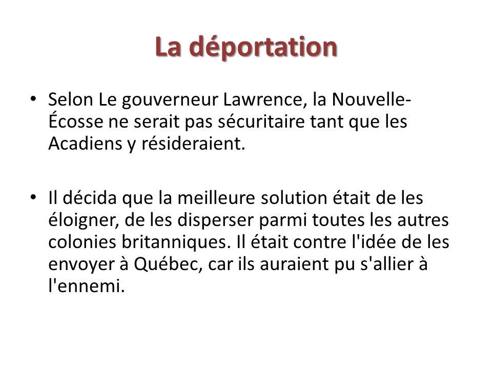 La déportation Selon Le gouverneur Lawrence, la Nouvelle- Écosse ne serait pas sécuritaire tant que les Acadiens y résideraient. Il décida que la meil
