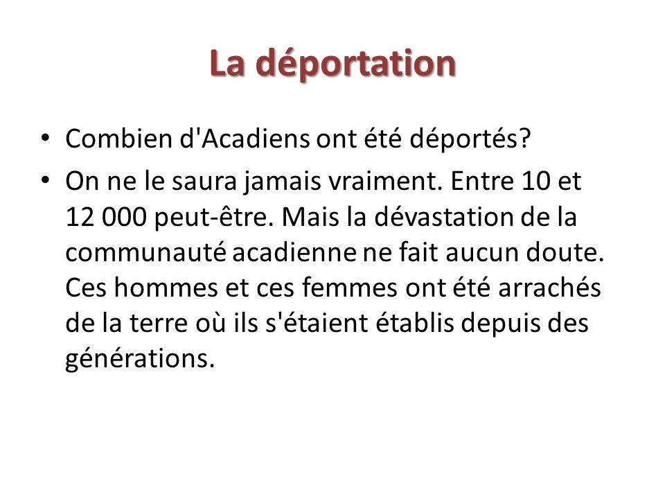 La déportation Combien d'Acadiens ont été déportés? On ne le saura jamais vraiment. Entre 10 et 12 000 peut-être. Mais la dévastation de la communauté