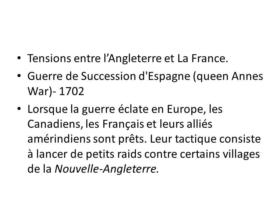 Tensions entre lAngleterre et La France. Guerre de Succession d'Espagne (queen Annes War)- 1702 Lorsque la guerre éclate en Europe, les Canadiens, les
