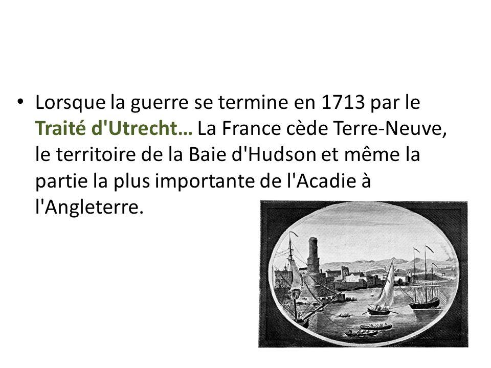 Lorsque la guerre se termine en 1713 par le Traité d'Utrecht… La France cède Terre-Neuve, le territoire de la Baie d'Hudson et même la partie la plus