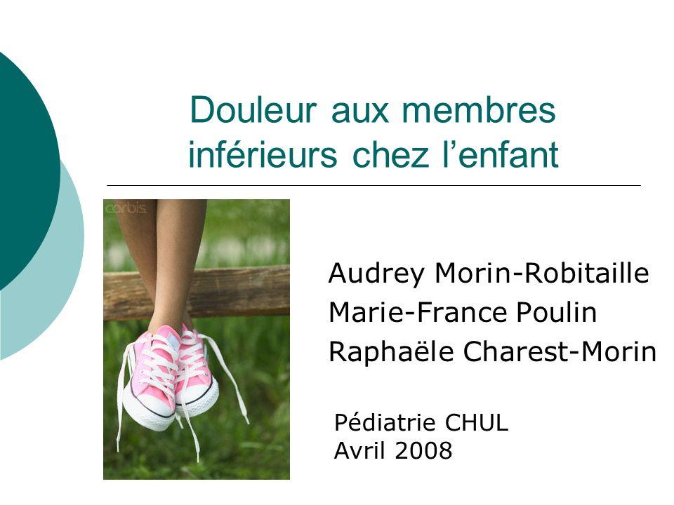 Douleur aux membres inférieurs chez lenfant Audrey Morin-Robitaille Marie-France Poulin Raphaële Charest-Morin Pédiatrie CHUL Avril 2008