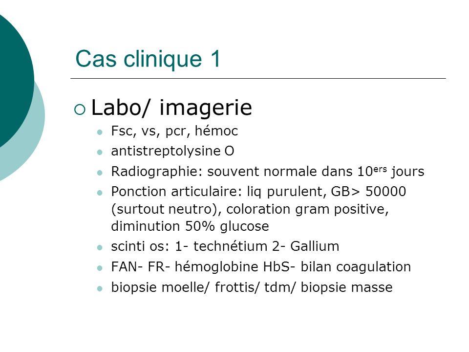 Cas clinique 1 Labo/ imagerie Fsc, vs, pcr, hémoc antistreptolysine O Radiographie: souvent normale dans 10 ers jours Ponction articulaire: liq purulent, GB> 50000 (surtout neutro), coloration gram positive, diminution 50% glucose scinti os: 1- technétium 2- Gallium FAN- FR- hémoglobine HbS- bilan coagulation biopsie moelle/ frottis/ tdm/ biopsie masse