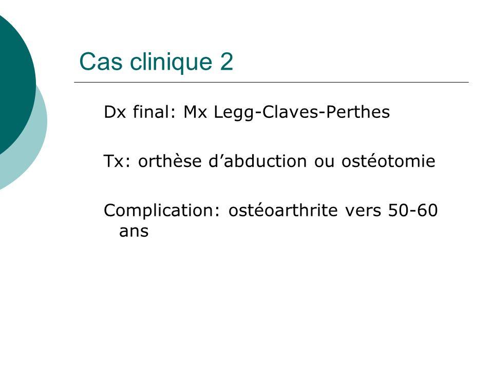 Cas clinique 2 Dx final: Mx Legg-Claves-Perthes Tx: orthèse dabduction ou ostéotomie Complication: ostéoarthrite vers 50-60 ans