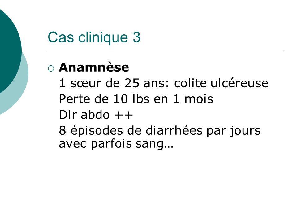 Cas clinique 3 Anamnèse 1 sœur de 25 ans: colite ulcéreuse Perte de 10 lbs en 1 mois Dlr abdo ++ 8 épisodes de diarrhées par jours avec parfois sang…