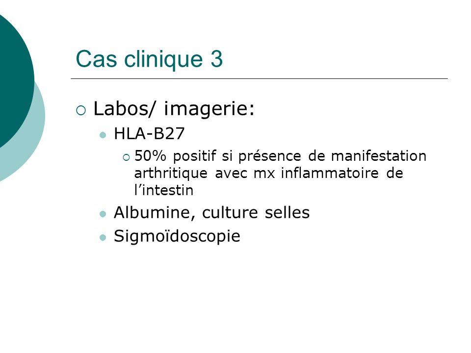 Cas clinique 3 Labos/ imagerie: HLA-B27 50% positif si présence de manifestation arthritique avec mx inflammatoire de lintestin Albumine, culture selles Sigmoïdoscopie
