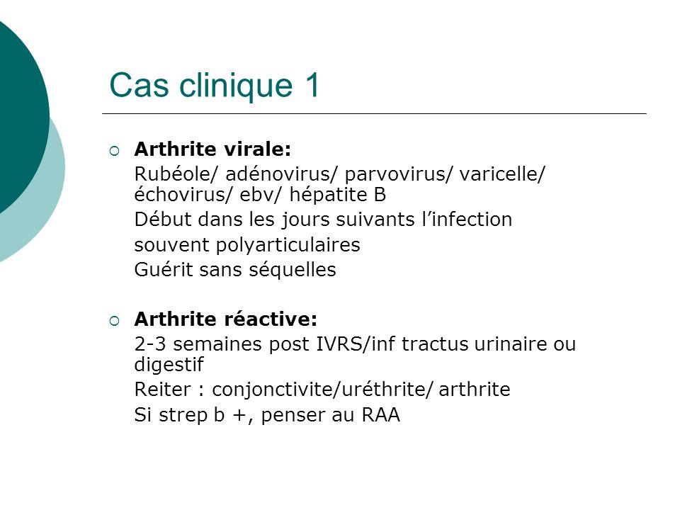 Cas clinique 1 Arthrite virale: Rubéole/ adénovirus/ parvovirus/ varicelle/ échovirus/ ebv/ hépatite B Début dans les jours suivants linfection souvent polyarticulaires Guérit sans séquelles Arthrite réactive: 2-3 semaines post IVRS/inf tractus urinaire ou digestif Reiter : conjonctivite/uréthrite/ arthrite Si strep b +, penser au RAA