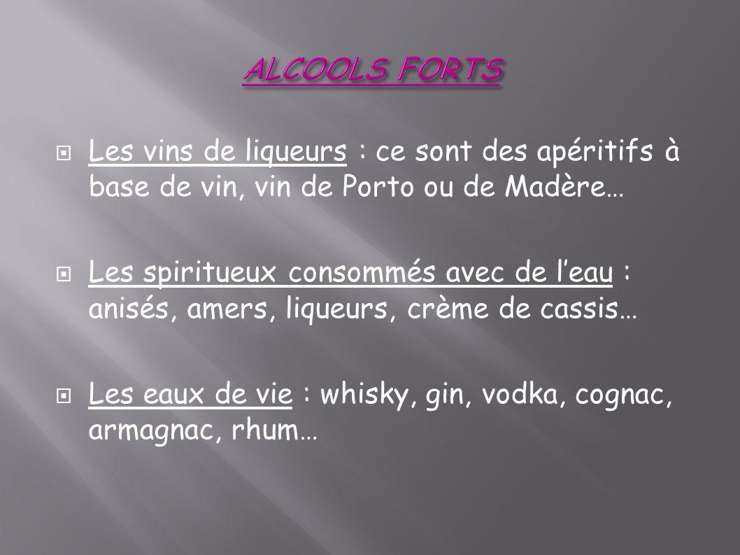 Les vins de liqueurs : ce sont des apéritifs à base de vin, vin de Porto ou de Madère… Les spiritueux consommés avec de leau : anisés, amers, liqueurs