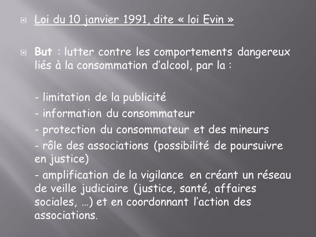Loi du 10 janvier 1991, dite « loi Evin » But : lutter contre les comportements dangereux liés à la consommation dalcool, par la : - limitation de la