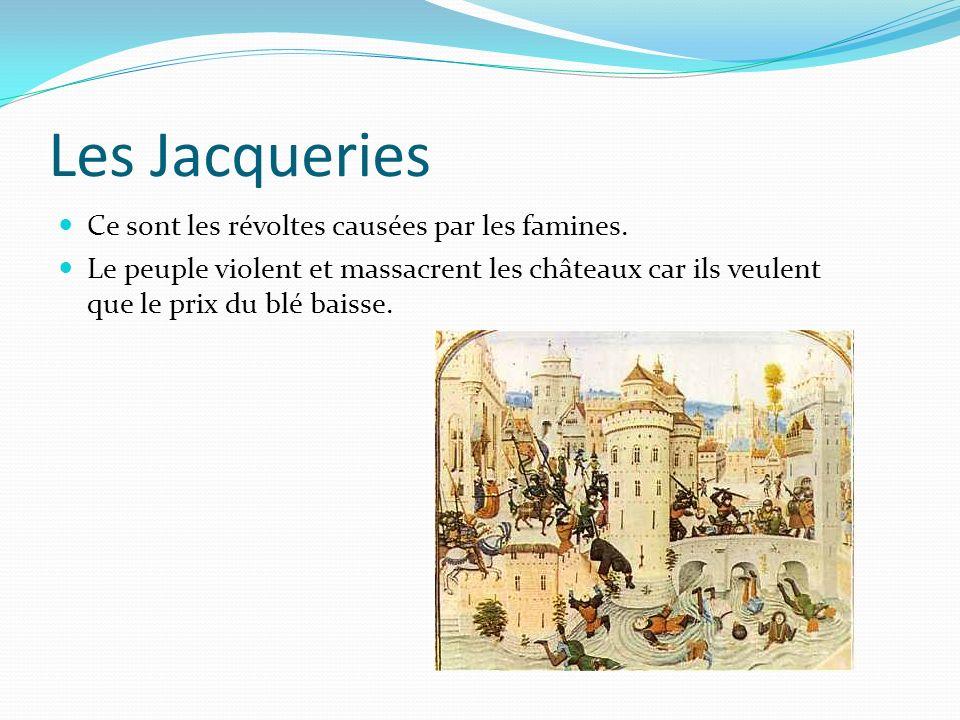 Les Jacqueries Ce sont les révoltes causées par les famines. Le peuple violent et massacrent les châteaux car ils veulent que le prix du blé baisse.