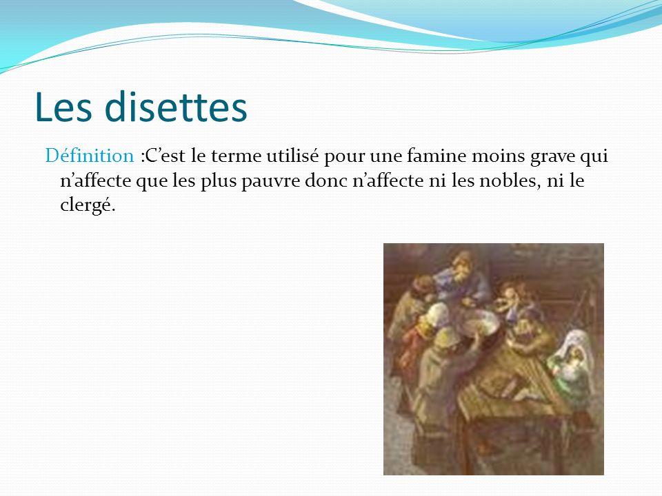 Les disettes Définition :Cest le terme utilisé pour une famine moins grave qui naffecte que les plus pauvre donc naffecte ni les nobles, ni le clergé.