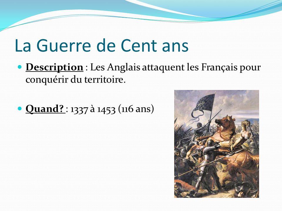 La Guerre de Cent ans Description : Les Anglais attaquent les Français pour conquérir du territoire. Quand? : 1337 à 1453 (116 ans)