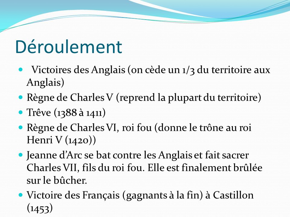 Déroulement Victoires des Anglais (on cède un 1/3 du territoire aux Anglais) Règne de Charles V (reprend la plupart du territoire) Trêve (1388 à 1411)