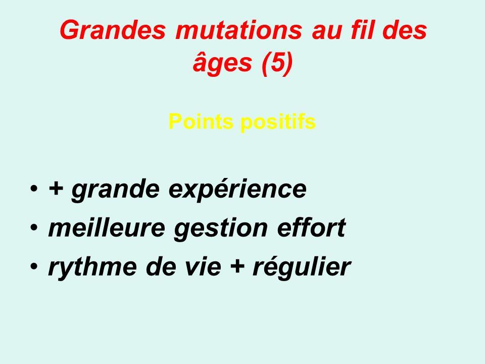 Grandes mutations au fil des âges (5) Points positifs + grande expérience meilleure gestion effort rythme de vie + régulier