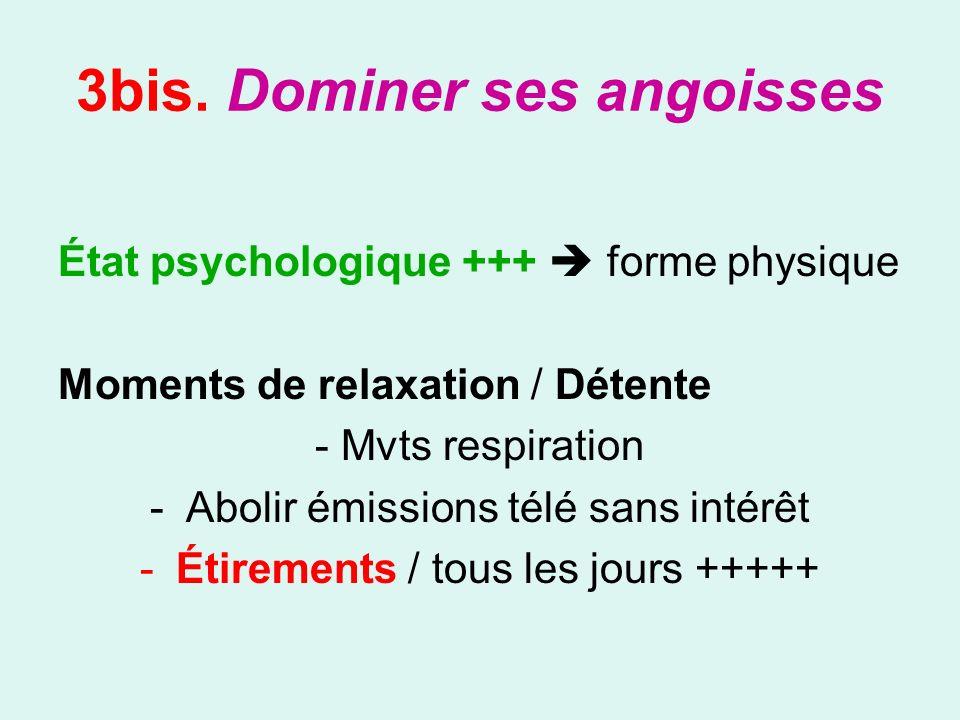 3bis. Dominer ses angoisses État psychologique +++ forme physique Moments de relaxation / Détente - Mvts respiration -Abolir émissions télé sans intér