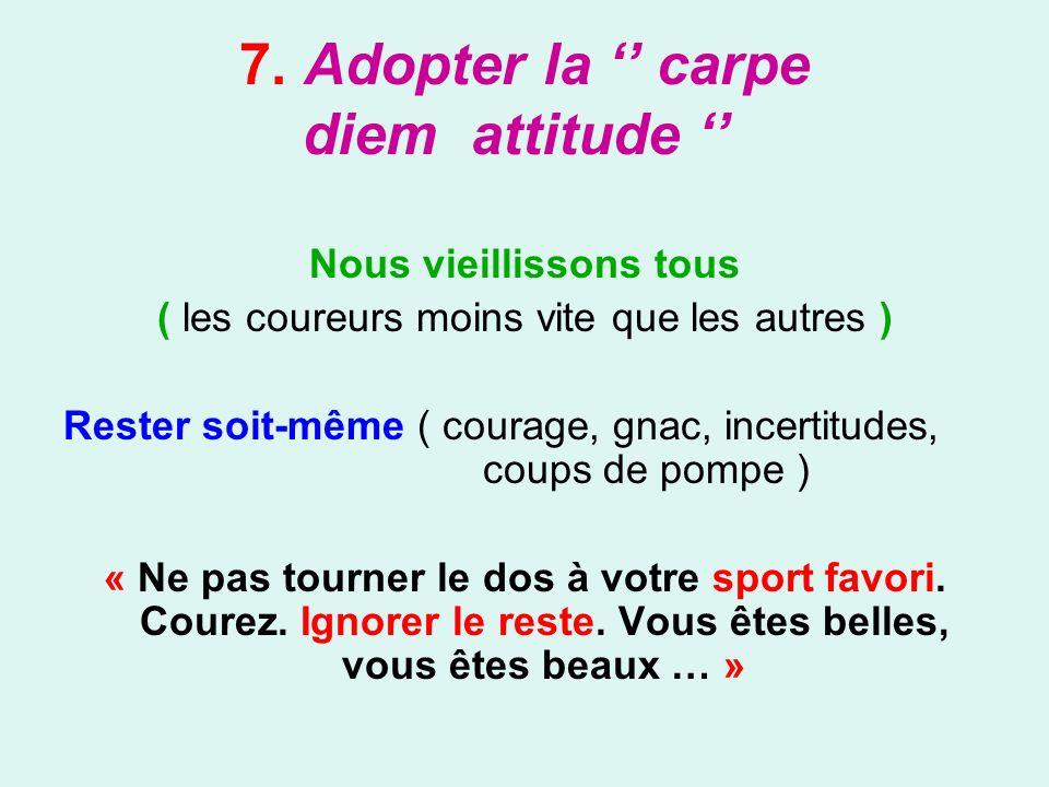 7. Adopter la carpe diem attitude Nous vieillissons tous ( les coureurs moins vite que les autres ) Rester soit-même ( courage, gnac, incertitudes, co
