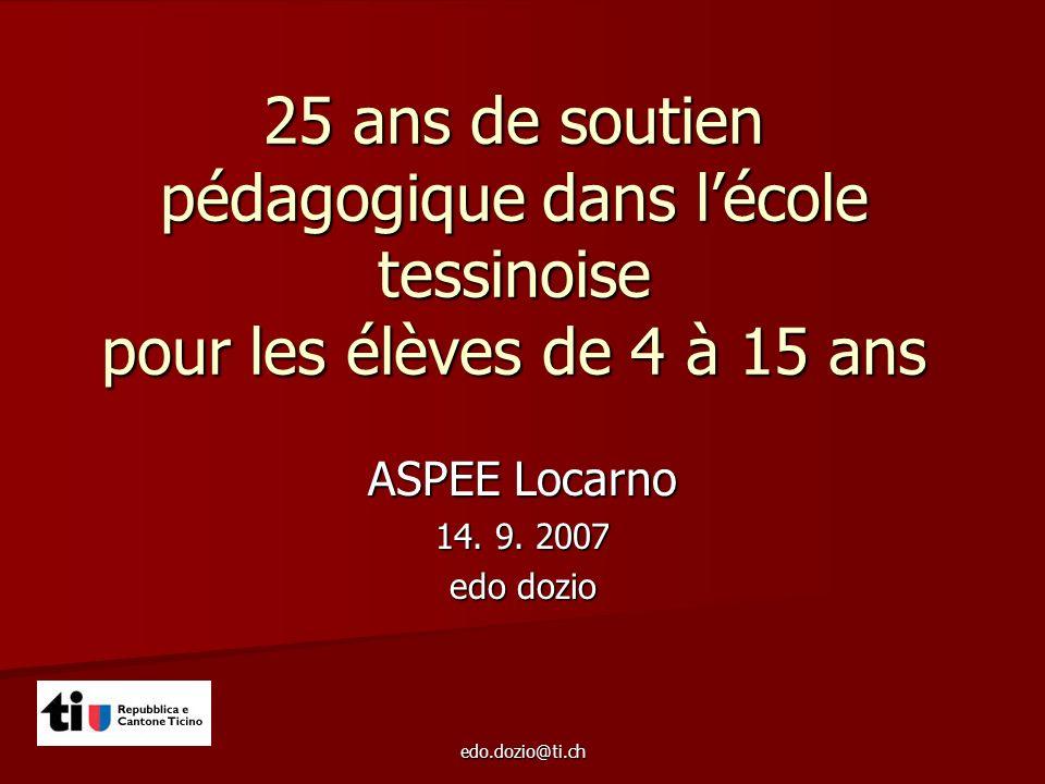 edo.dozio@ti.ch 25 ans de soutien pédagogique dans lécole tessinoise pour les élèves de 4 à 15 ans ASPEE Locarno 14. 9. 2007 edo dozio