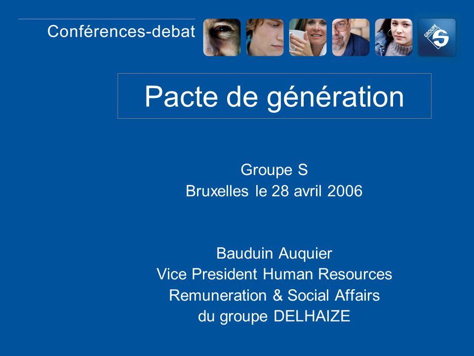 Pacte de génération Groupe S Bruxelles le 28 avril 2006 Bauduin Auquier Vice President Human Resources Remuneration & Social Affairs du groupe DELHAIZ