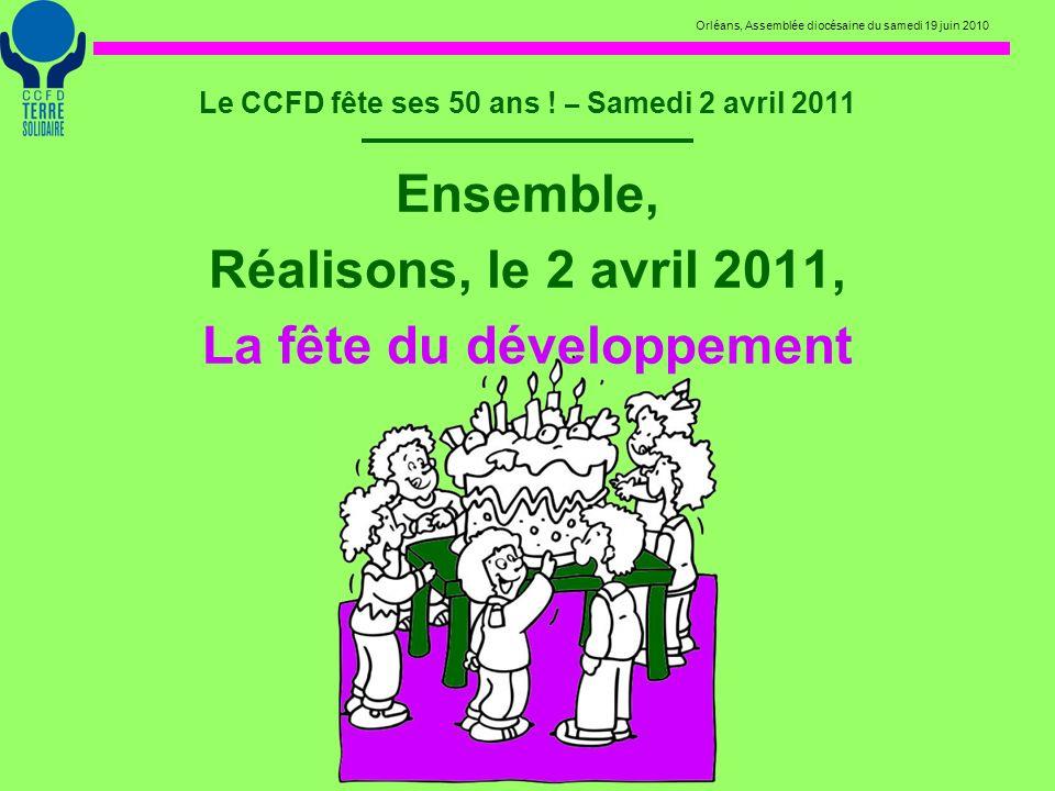 Orléans, Assemblée diocésaine du samedi 19 juin 2010 Le CCFD fête ses 50 ans ! – Samedi 2 avril 2011 Ensemble, Réalisons, le 2 avril 2011, La fête du