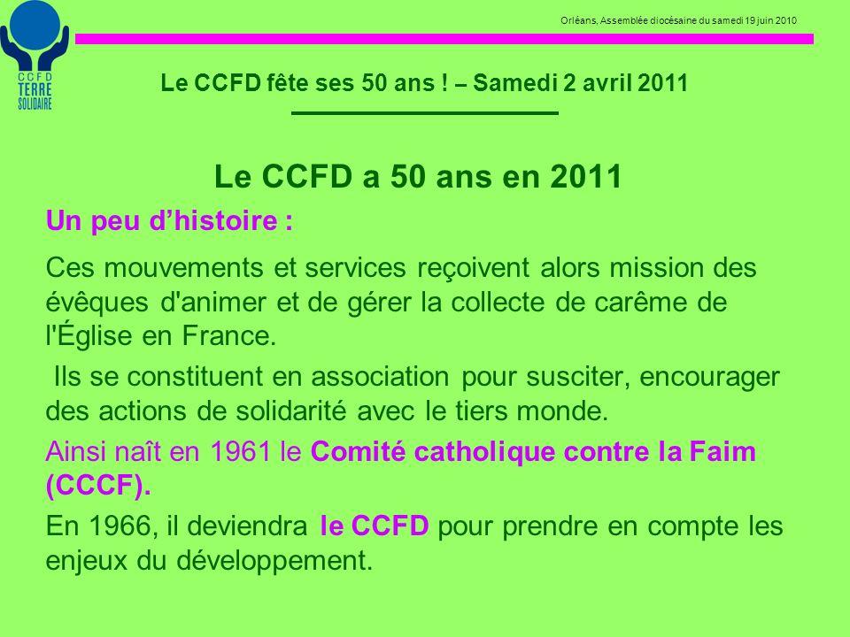 Orléans, Assemblée diocésaine du samedi 19 juin 2010 Le CCFD fête ses 50 ans ! – Samedi 2 avril 2011 Le CCFD a 50 ans en 2011 Un peu dhistoire : Ces m