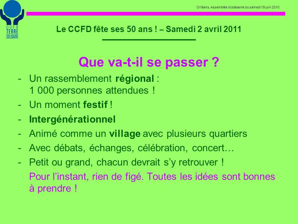 Orléans, Assemblée diocésaine du samedi 19 juin 2010 Le CCFD fête ses 50 ans ! – Samedi 2 avril 2011 Que va-t-il se passer ? -U-Un rassemblement régio