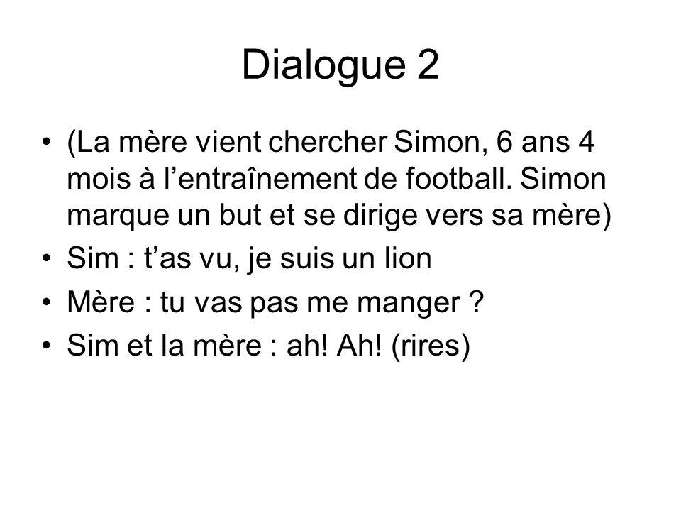 Dialogue 2 (La mère vient chercher Simon, 6 ans 4 mois à lentraînement de football. Simon marque un but et se dirige vers sa mère) Sim : tas vu, je su