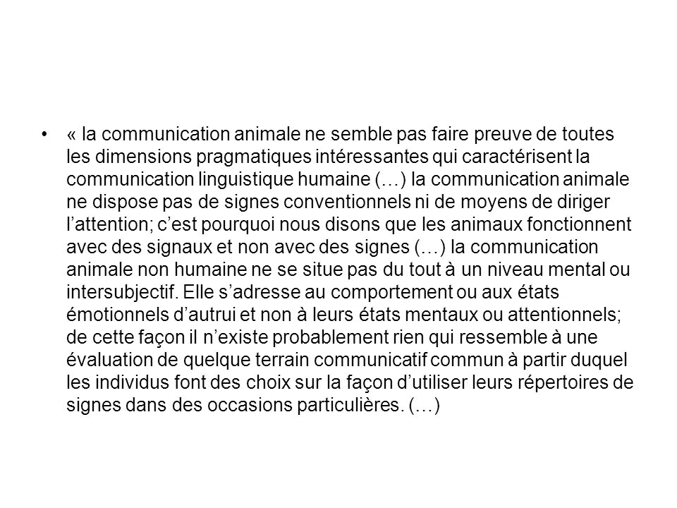 « la communication animale ne semble pas faire preuve de toutes les dimensions pragmatiques intéressantes qui caractérisent la communication linguisti