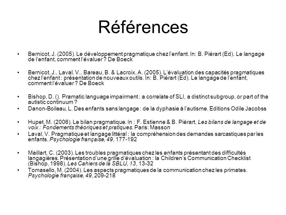 Références Bernicot, J. (2005). Le développement pragmatique chez lenfant. In: B. Piérart (Ed). Le langage de lenfant, comment lévaluer ? De Boeck Ber