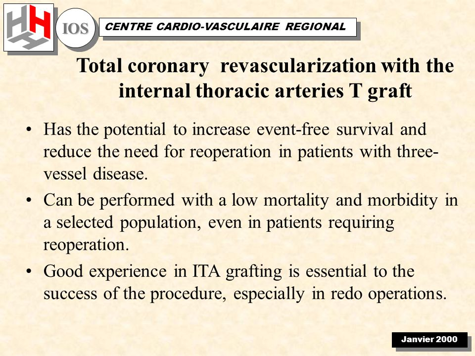 Janvier 2000 IOSIOS CENTRE CARDIO-VASCULAIRE REGIONAL Total coronary revascularization with the internal thoracic arteries T graft Has the potential to increase event-free survival and reduce the need for reoperation in patients with three- vessel disease.
