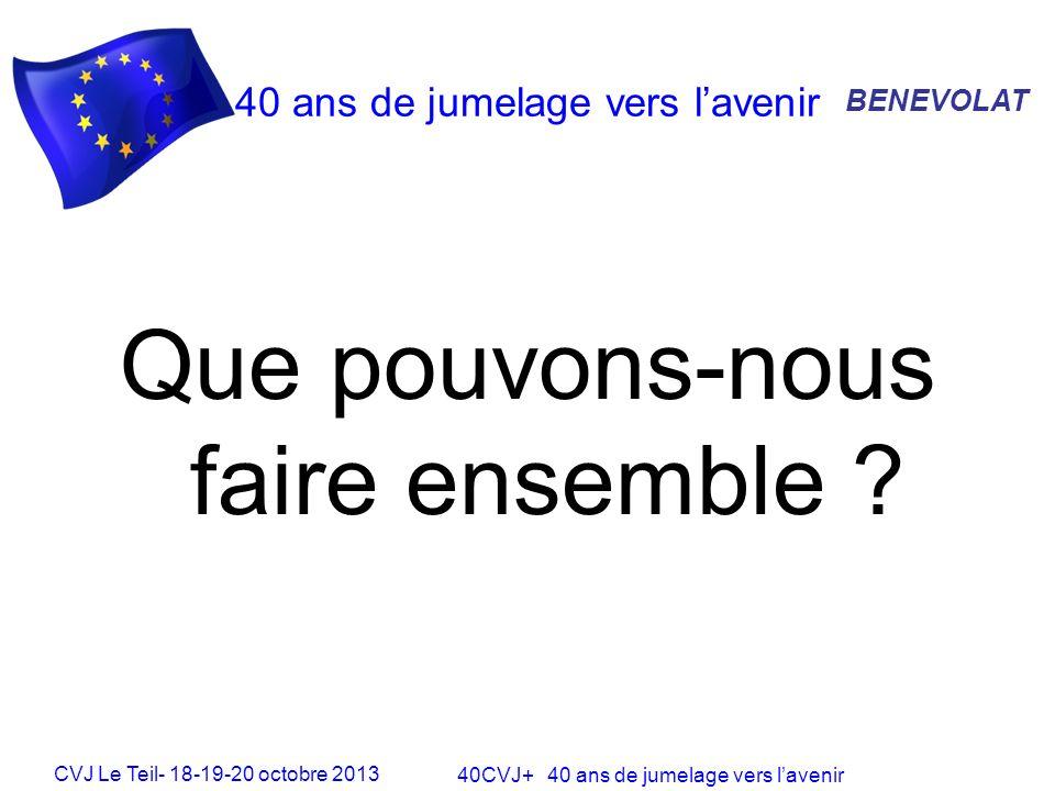 CVJ Le Teil- 18-19-20 octobre 2013 40CVJ+ 40 ans de jumelage vers lavenir 40 ans de jumelage vers lavenir Que pouvons-nous faire ensemble .