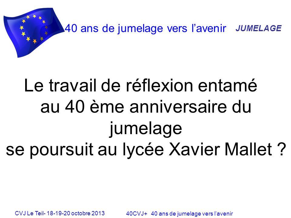 CVJ Le Teil- 18-19-20 octobre 2013 40CVJ+ 40 ans de jumelage vers lavenir 40 ans de jumelage vers lavenir JUMELAGE Le travail de réflexion entamé au 40 ème anniversaire du jumelage se poursuit au lycée Xavier Mallet ?