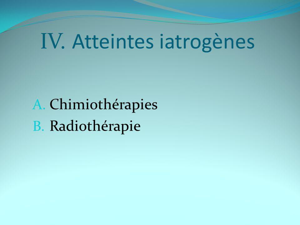 IV. Atteintes iatrogènes A. Chimiothérapies B. Radiothérapie