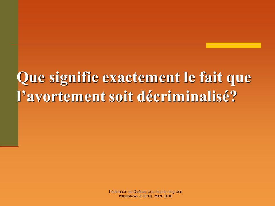 Fédération du Québec pour le planning des naissances (FQPN), mars 2010 Que signifie exactement le fait que lavortement soit décriminalisé?