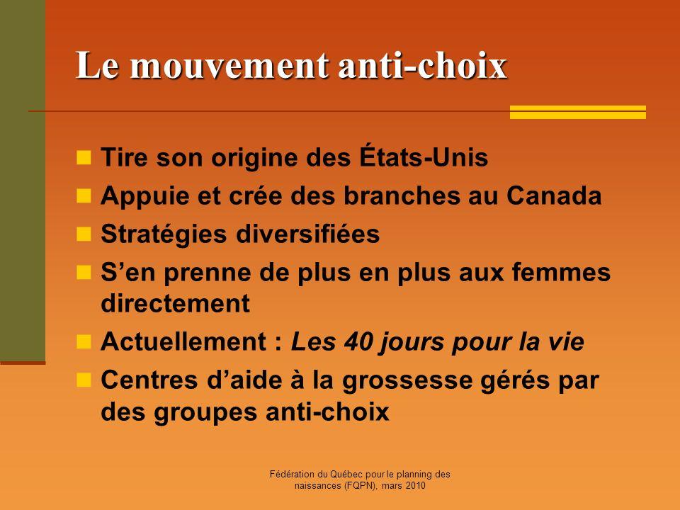 Fédération du Québec pour le planning des naissances (FQPN), mars 2010 Le mouvement anti-choix Tire son origine des États-Unis Appuie et crée des bran