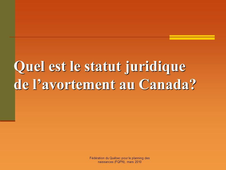 Fédération du Québec pour le planning des naissances (FQPN), mars 2010 Quel est le statut juridique de lavortement au Canada?