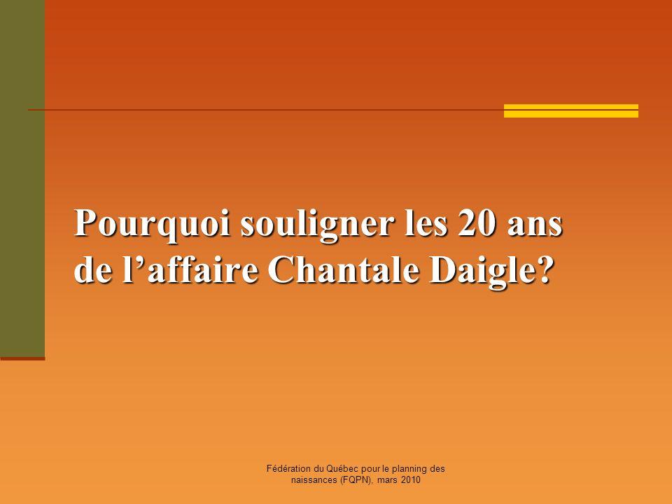 Fédération du Québec pour le planning des naissances (FQPN), mars 2010 Pourquoi souligner les 20 ans de laffaire Chantale Daigle?