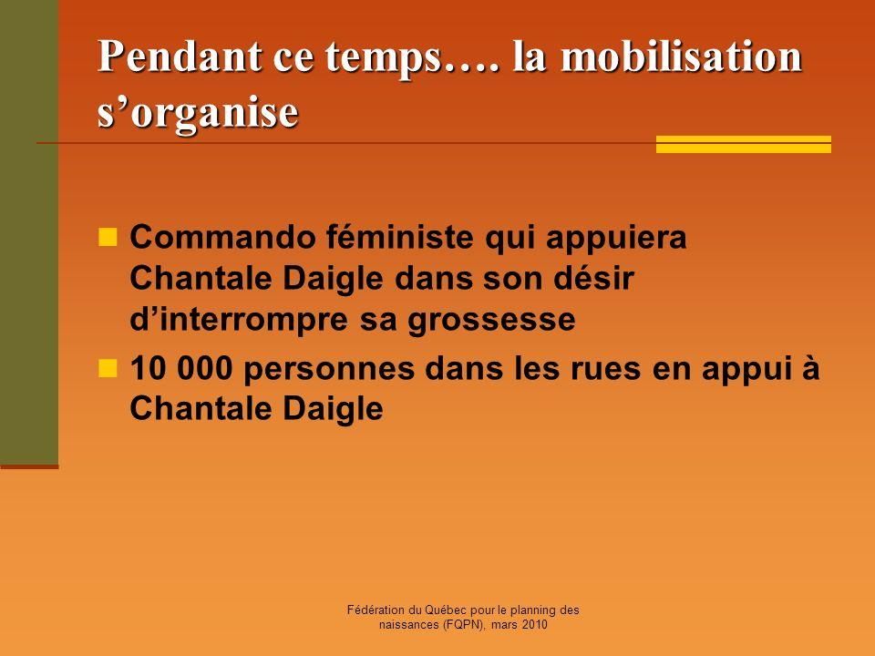 Fédération du Québec pour le planning des naissances (FQPN), mars 2010 Pendant ce temps…. la mobilisation sorganise Commando féministe qui appuiera Ch
