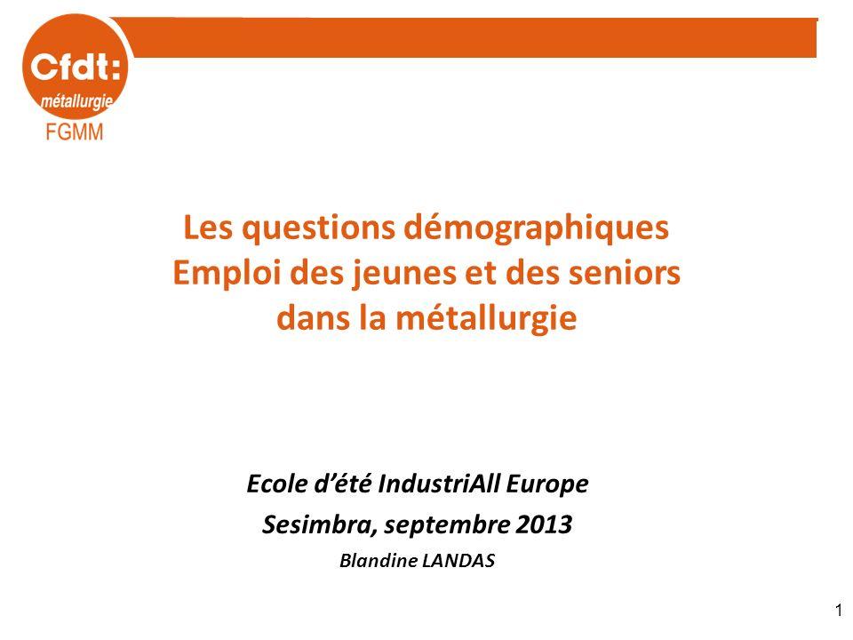 Les questions démographiques Emploi des jeunes et des seniors dans la métallurgie Ecole dété IndustriAll Europe Sesimbra, septembre 2013 Blandine LAND