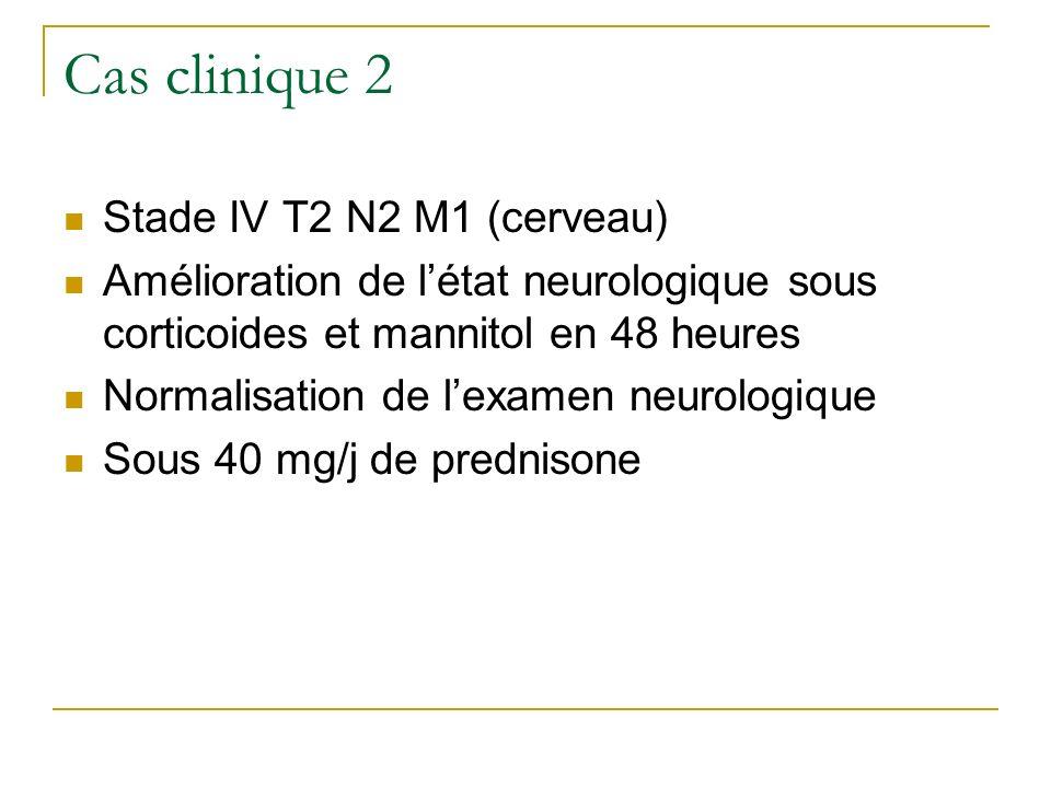 Cas clinique 2 Stade IV T2 N2 M1 (cerveau) Amélioration de létat neurologique sous corticoides et mannitol en 48 heures Normalisation de lexamen neuro