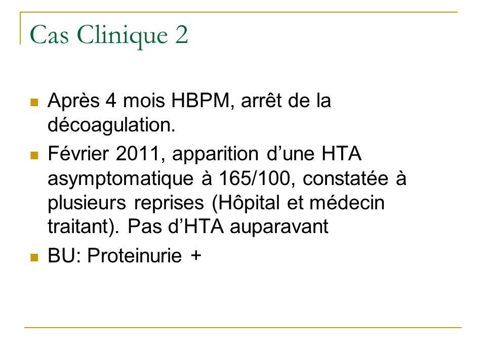 Cas Clinique 2 Après 4 mois HBPM, arrêt de la décoagulation. Février 2011, apparition dune HTA asymptomatique à 165/100, constatée à plusieurs reprise