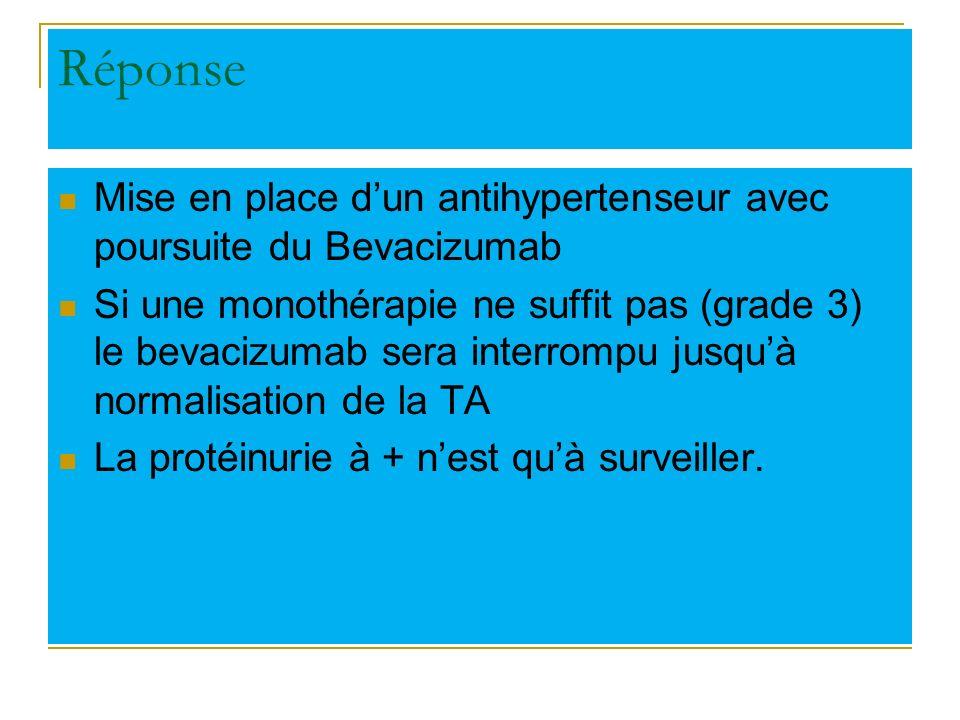 Réponse Mise en place dun antihypertenseur avec poursuite du Bevacizumab Si une monothérapie ne suffit pas (grade 3) le bevacizumab sera interrompu ju