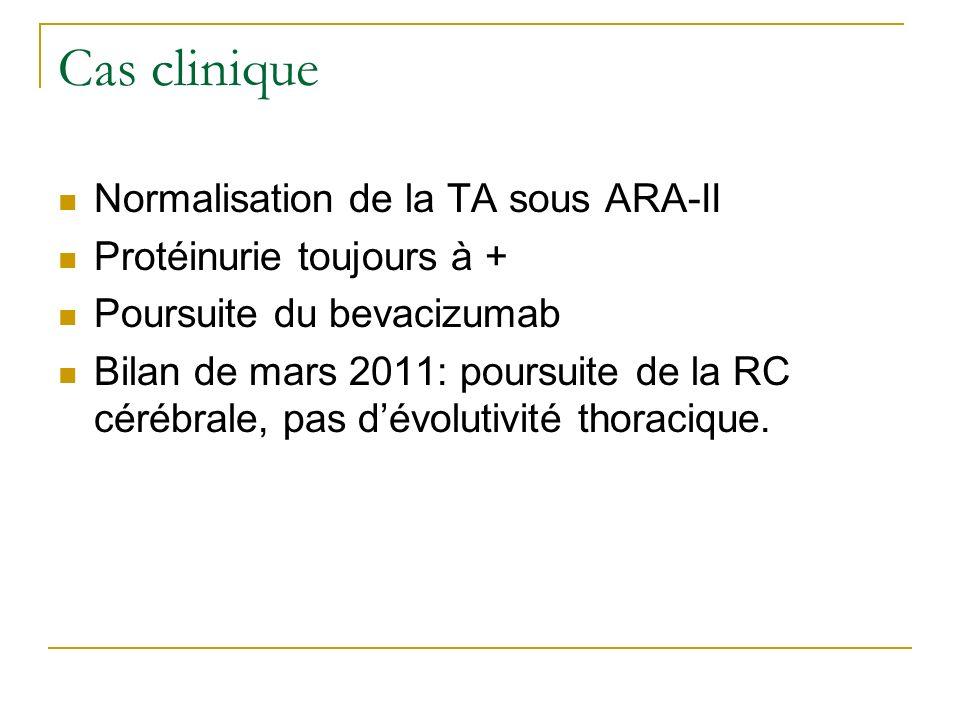 Cas clinique Normalisation de la TA sous ARA-II Protéinurie toujours à + Poursuite du bevacizumab Bilan de mars 2011: poursuite de la RC cérébrale, pa
