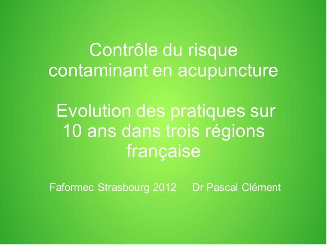 Contrôle du risque contaminant en acupuncture Evolution des pratiques sur 10 ans dans trois régions française Faformec Strasbourg 2012Dr Pascal Clément
