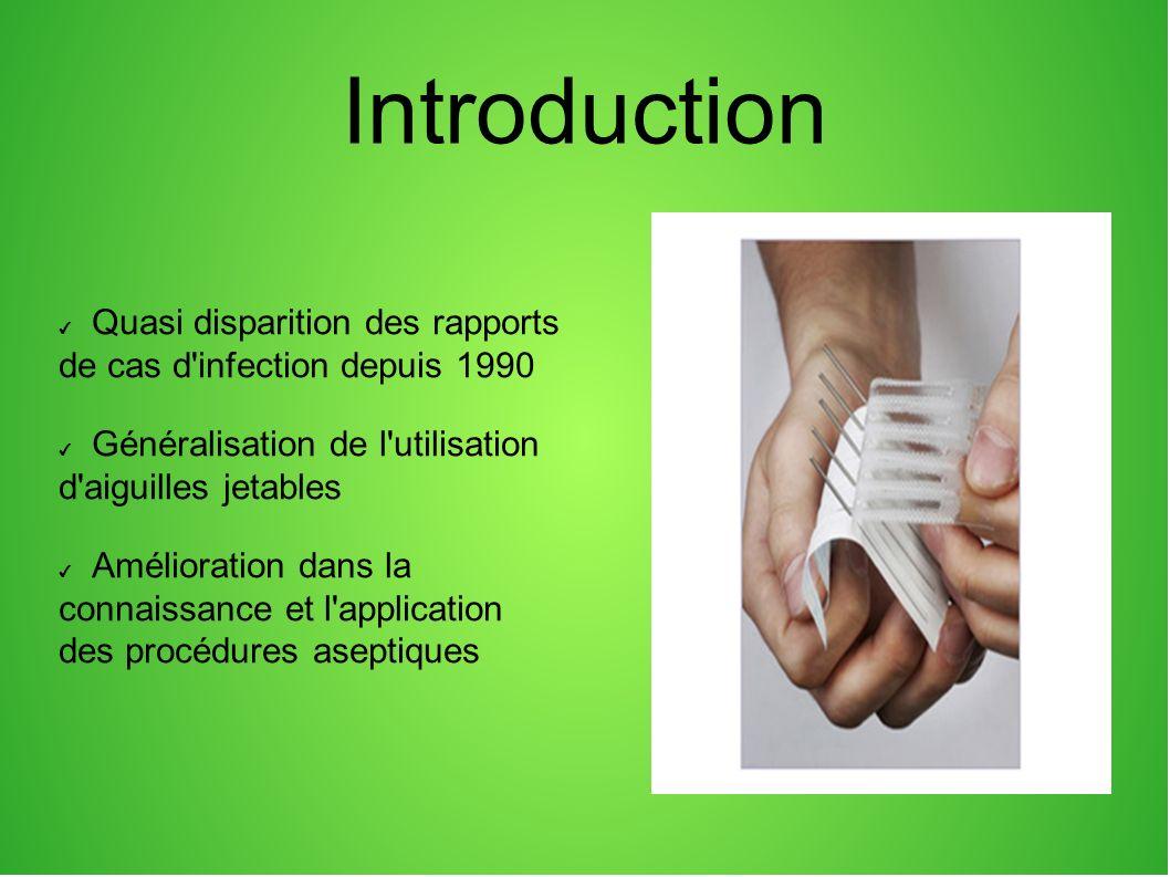 Introduction Quasi disparition des rapports de cas d infection depuis 1990 Généralisation de l utilisation d aiguilles jetables Amélioration dans la connaissance et l application des procédures aseptiques