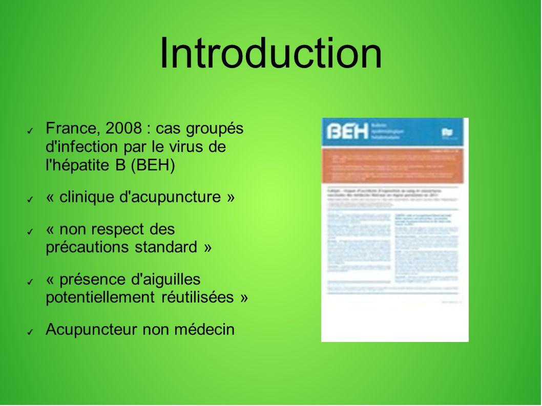 Introduction France, 2008 : cas groupés d infection par le virus de l hépatite B (BEH) « clinique d acupuncture » « non respect des précautions standard » « présence d aiguilles potentiellement réutilisées » Acupuncteur non médecin