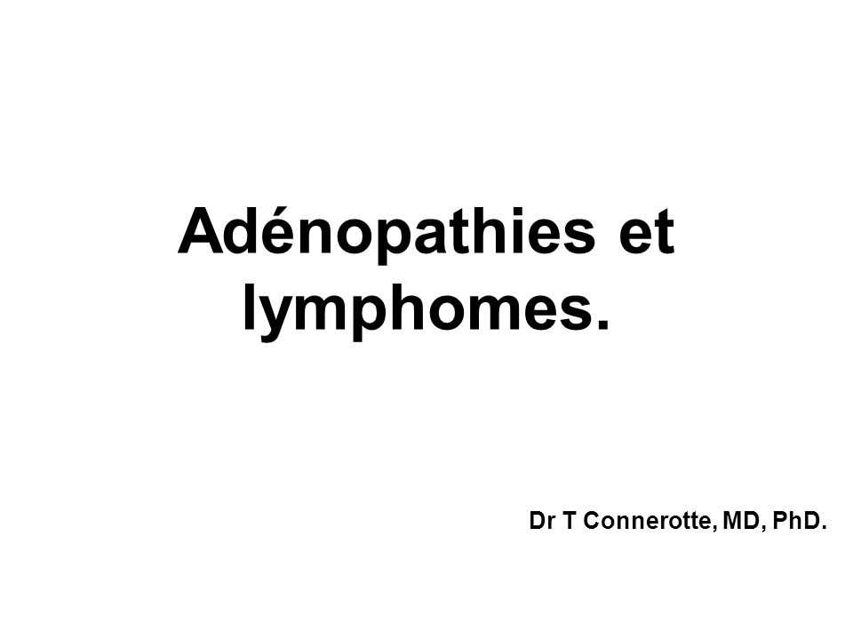 Adénopathies et lymphomes. Dr T Connerotte, MD, PhD.