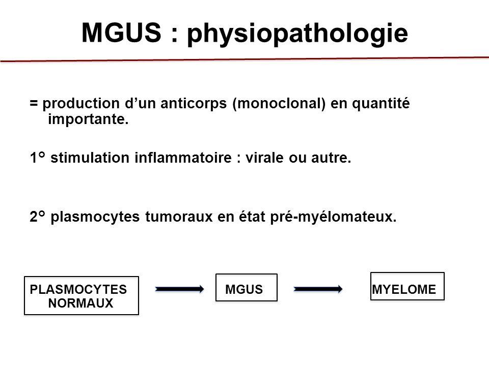MGUS : physiopathologie = production dun anticorps (monoclonal) en quantité importante. 1° stimulation inflammatoire : virale ou autre. 2° plasmocytes
